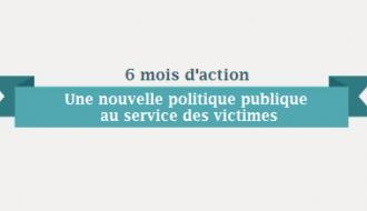 6 mois d'action pour une nouvelle politique publique au service des victimes