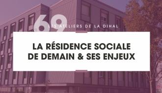 La résidence sociale de demain et ses enjeux – Constats et propositions
