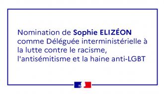 Nomination de Sophie ELIZÉON déléguée interministérielle à la lutte contre le racisme, l'antisémitisme et la haine anti-LGBT (DILCRAH)